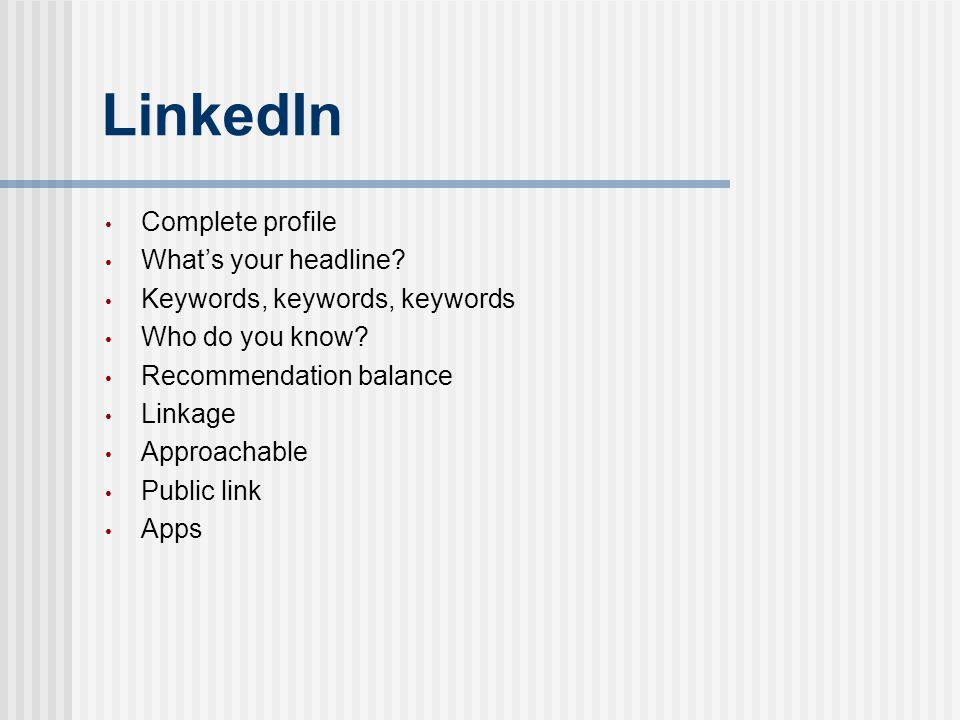 LinkedIn Complete profile What's your headline? Keywords, keywords, keywords Who do you know? Recommendation balance Linkage Approachable Public link