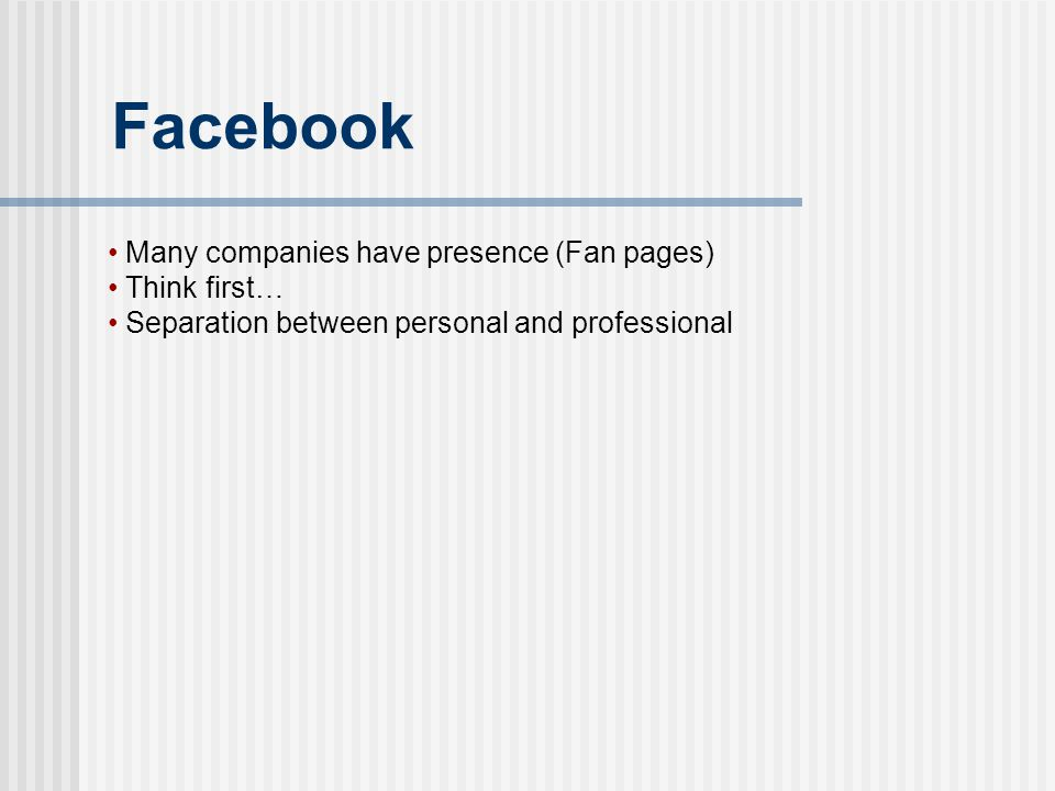 Facebook Many companies have presence (Fan pages) Think first… Separation between personal and professional