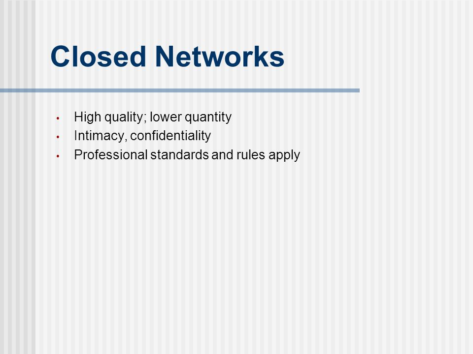 Closed Networks High quality; lower quantity Intimacy, confidentiality Professional standards and rules apply