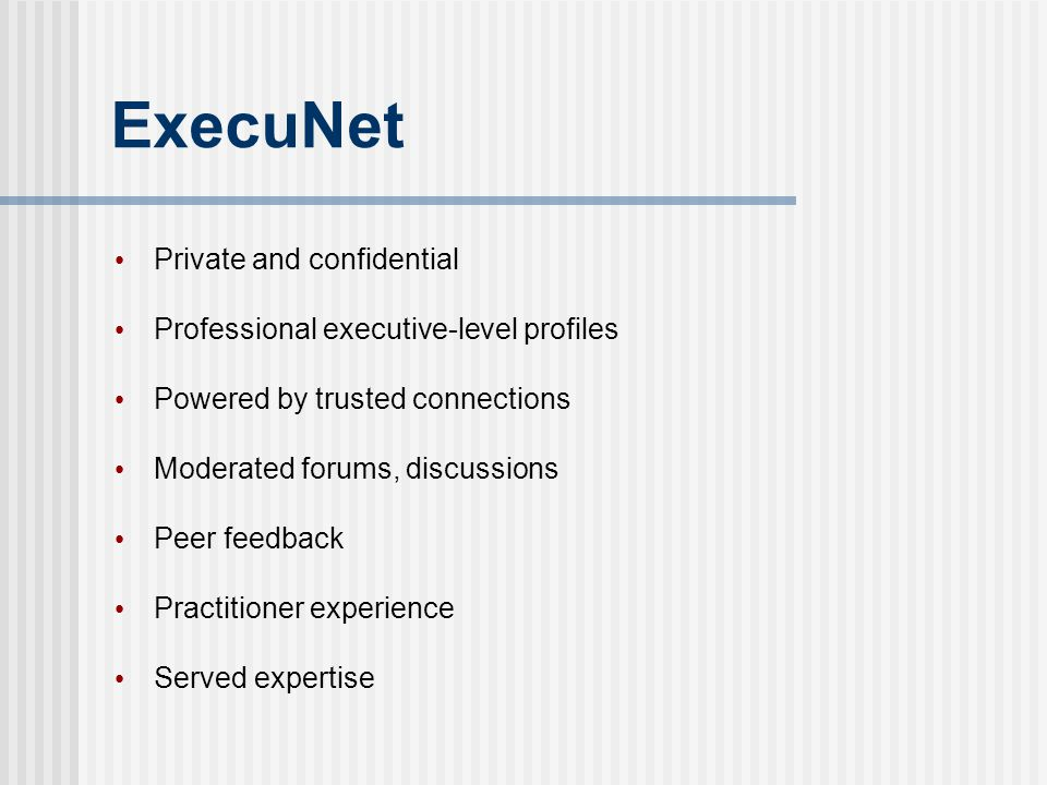 ExecuNet Private and confidential Professional executive-level profiles Powered by trusted connections Moderated forums, discussions Peer feedback Pra