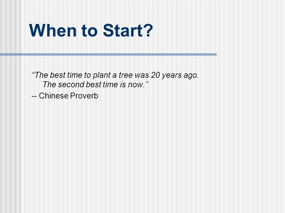 "When to Start? ""The best time to plant a tree was 20 years ago. The second best time is now."" -- Chinese Proverb"