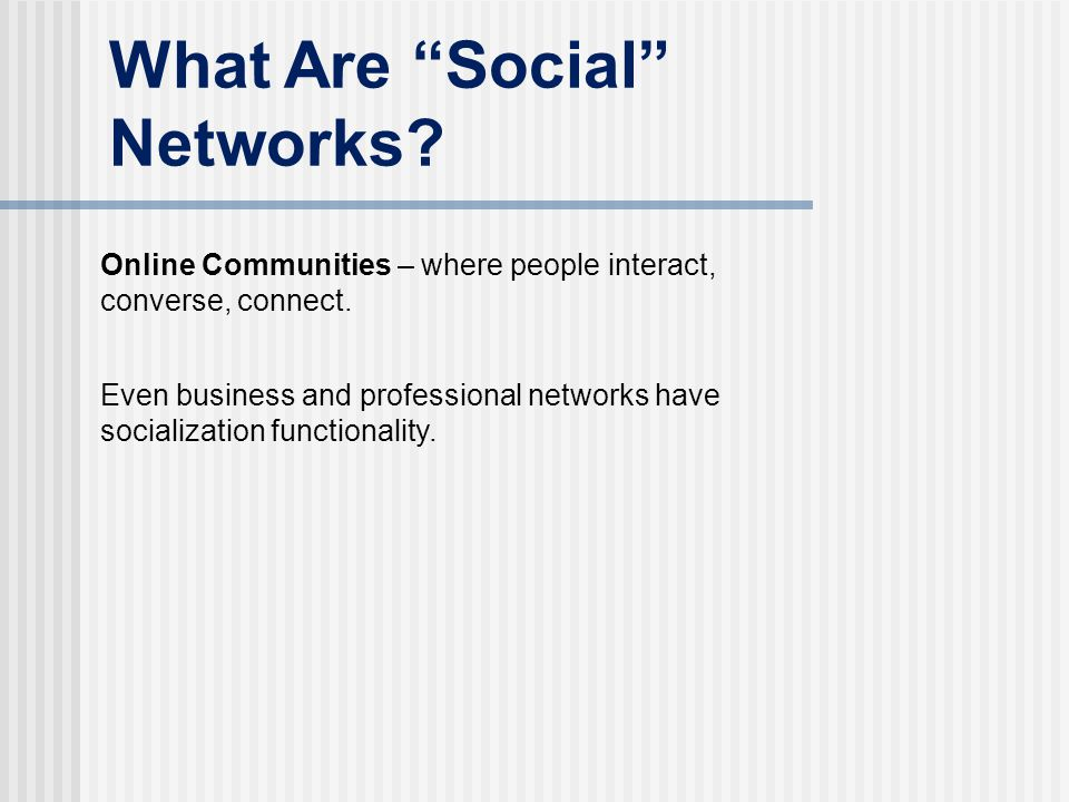 "What Are ""Social"" Networks? Online Communities – where people interact, converse, connect. Even business and professional networks have socialization"