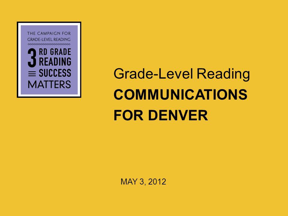 Grade-Level Reading COMMUNICATIONS FOR DENVER MAY 3, 2012