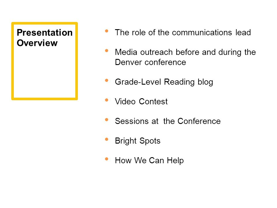 The role of the communications lead Media outreach before and during the Denver conference Grade-Level Reading blog Video Contest Sessions at the Conference Bright Spots How We Can Help Presentation Overview