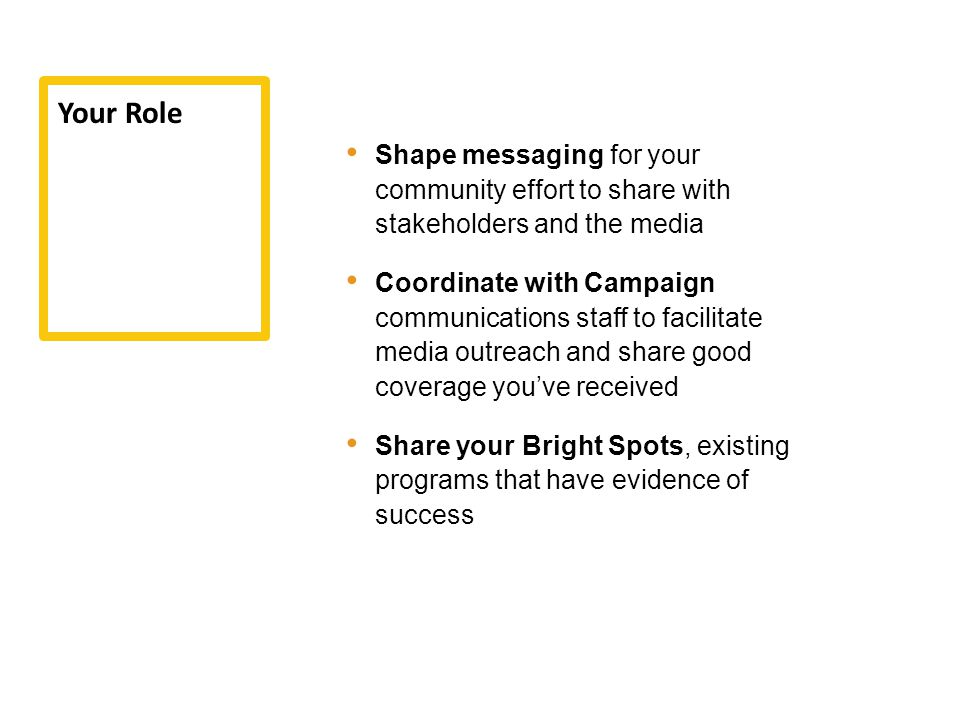 Shape messaging for your community effort to share with stakeholders and the media Coordinate with Campaign communications staff to facilitate media outreach and share good coverage you've received Share your Bright Spots, existing programs that have evidence of success Your Role