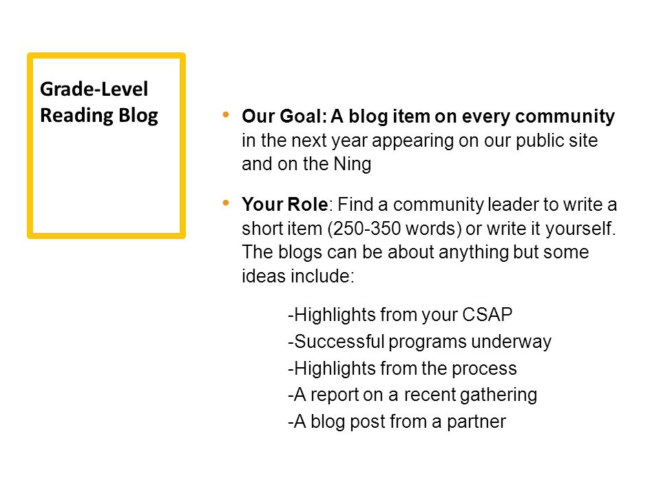 Our Goal: A blog item on every community in the next year appearing on our public site and on the Ning Your Role: Find a community leader to write a short item (250-350 words) or write it yourself.