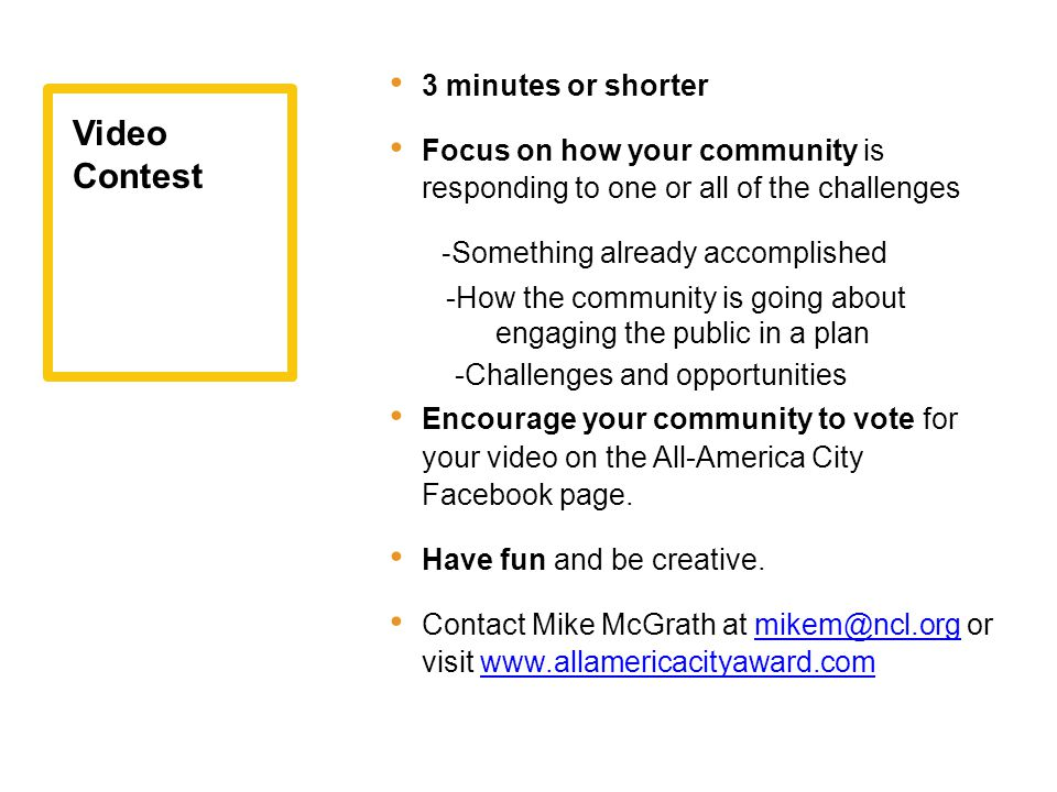 3 minutes or shorter Focus on how your community is responding to one or all of the challenges - Something already accomplished -How the community is going about engaging the public in a plan -Challenges and opportunities Encourage your community to vote for your video on the All-America City Facebook page.