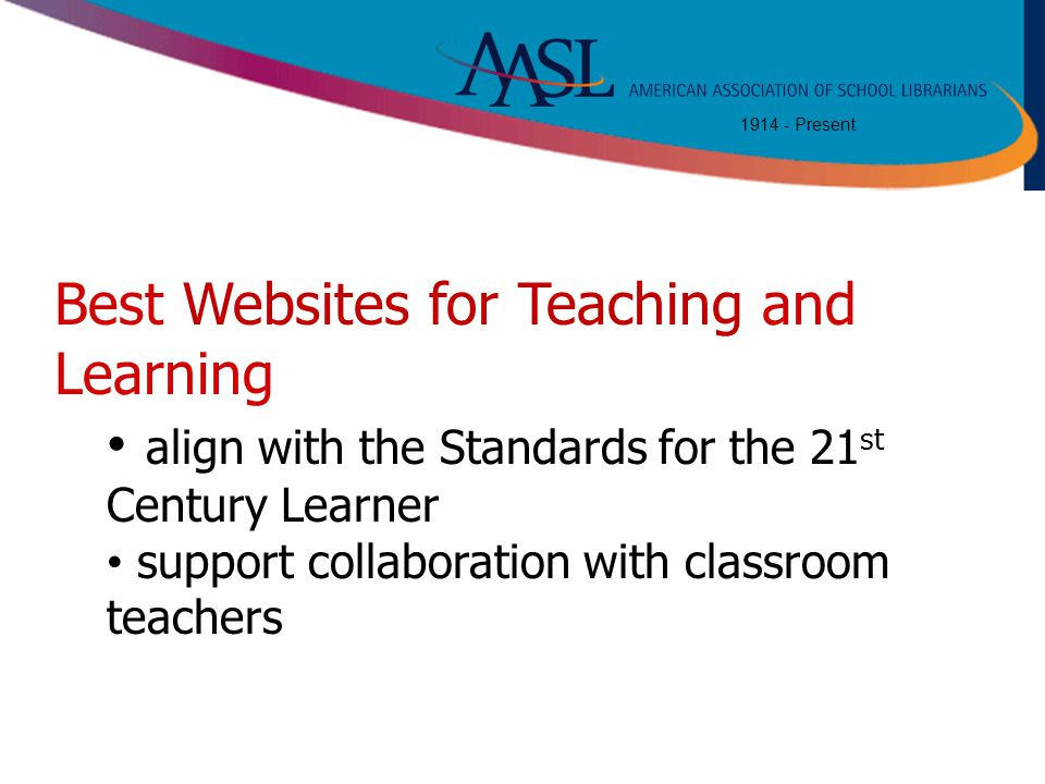 1914 - Present Best Websites for Teaching and Learning align with the Standards for the 21 st Century Learner support collaboration with classroom tea