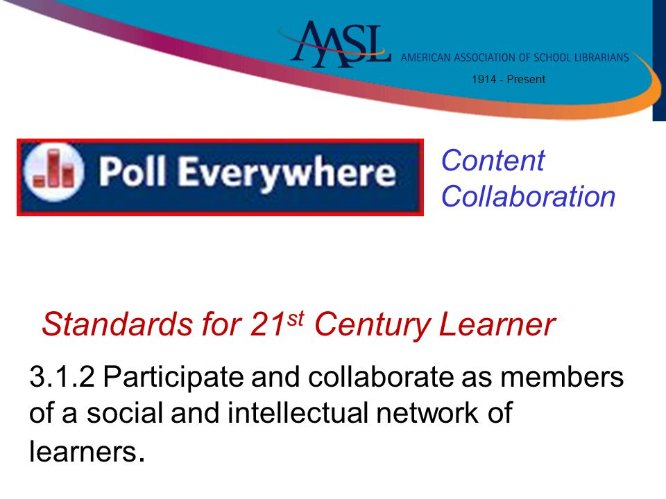 1914 - Present Polleverywher e 3.1.2 Participate and collaborate as members of a social and intellectual network of learners. Standards for 21 st Cent