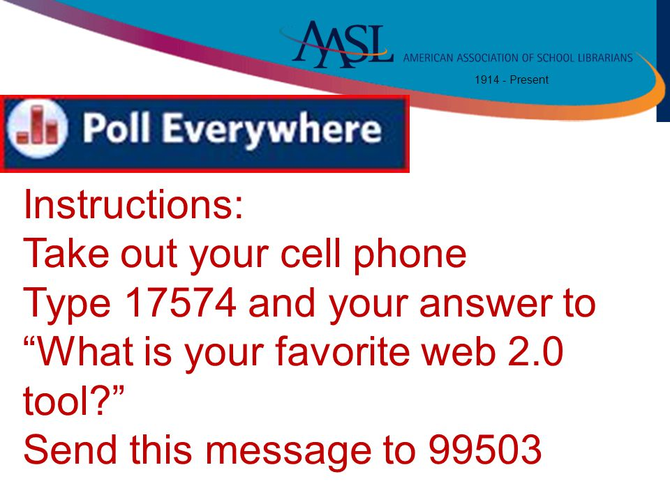 "1914 - Present Instructions: Take out your cell phone Type 17574 and your answer to ""What is your favorite web 2.0 tool?"" Send this message to 99503"