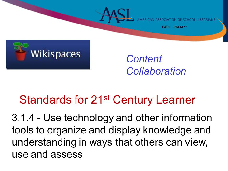 1914 - Present Content Collaboration 3.1.4 - Use technology and other information tools to organize and display knowledge and understanding in ways th
