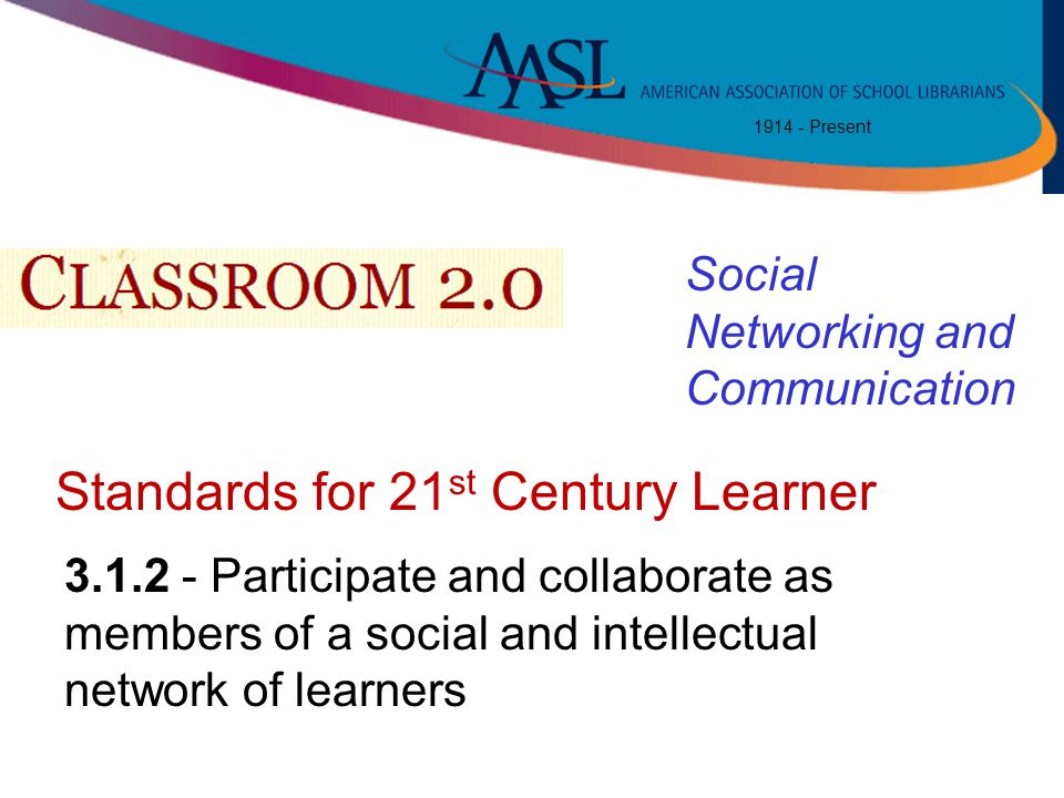1914 - Present Standards for 21 st Century Learner 3.1.2 - Participate and collaborate as members of a social and intellectual network of learners Soc