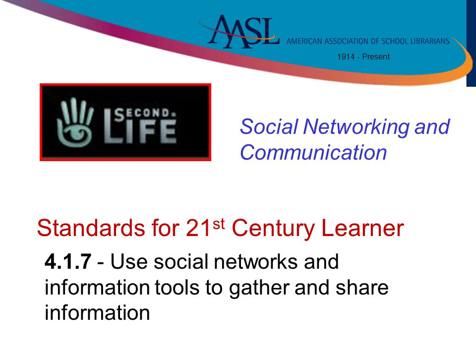 1914 - Present Standards for 21 st Century Learner 4.1.7 - Use social networks and information tools to gather and share information Social Networking and Communication