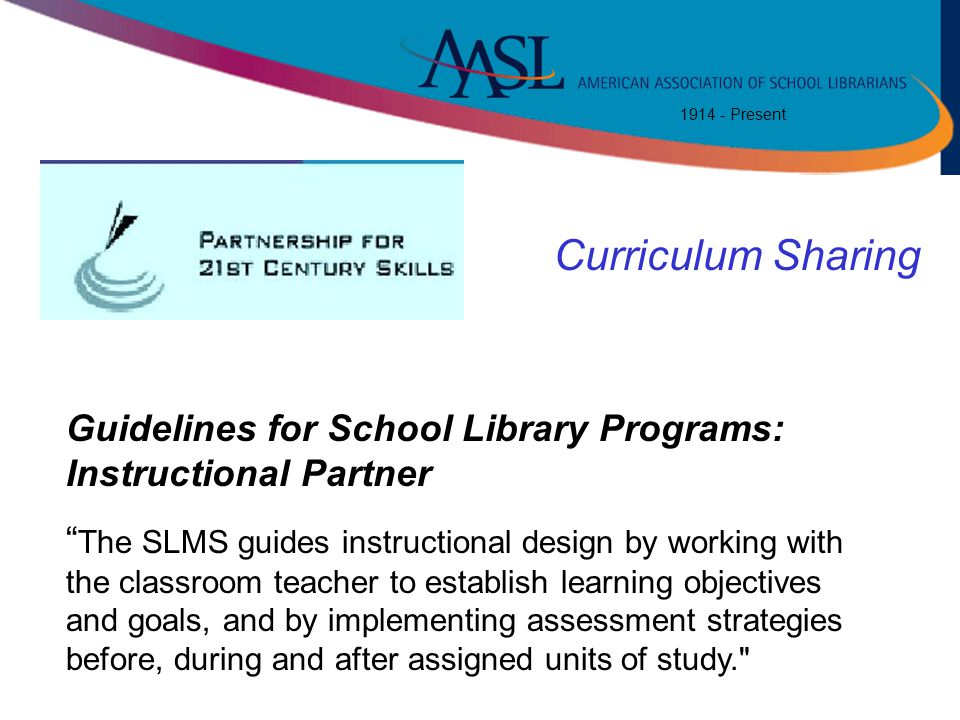 "1914 - Present Standar ds for 21 st Century Learner "" The SLMS guides instructional design by working with the classroom teacher to establish learning"