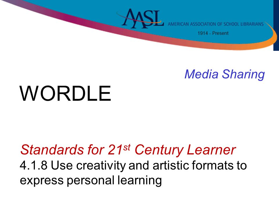 1914 - Present Standards for 21 st Century Learner 4.1.8 Use creativity and artistic formats to express personal learning Media Sharing WORDLE