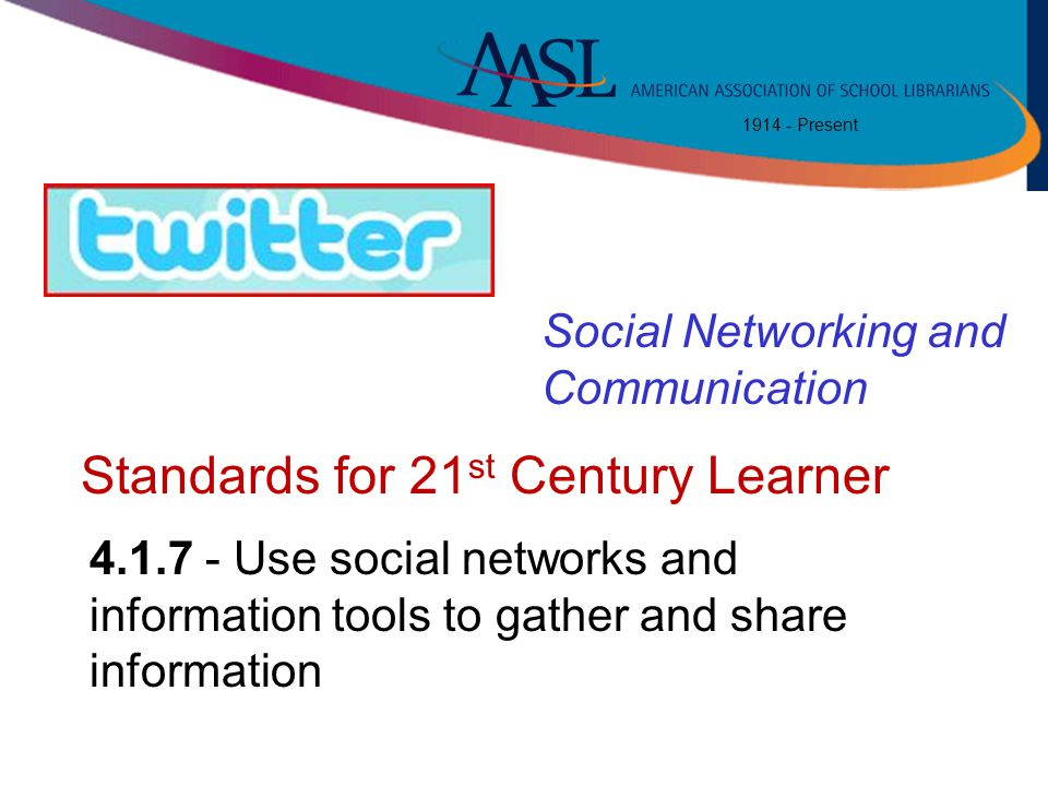 1914 - Present 4.1.7 - Use social networks and information tools to gather and share information Standards for 21 st Century Learner Social Networking