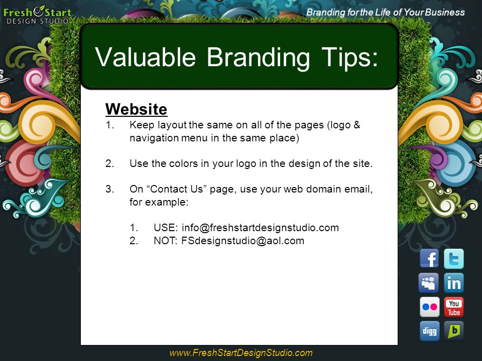 Valuable Branding Tips: Branding for the Life of Your Business www.FreshStartDesignStudio.com Website 1.Keep layout the same on all of the pages (logo
