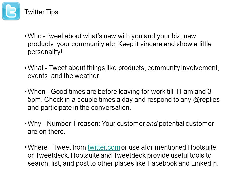 Twitter Tips Who - tweet about what's new with you and your biz, new products, your community etc. Keep it sincere and show a little personality! What