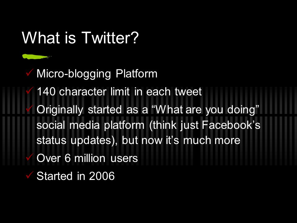 "What is Twitter? Micro-blogging Platform 140 character limit in each tweet Originally started as a ""What are you doing"" social media platform (think j"
