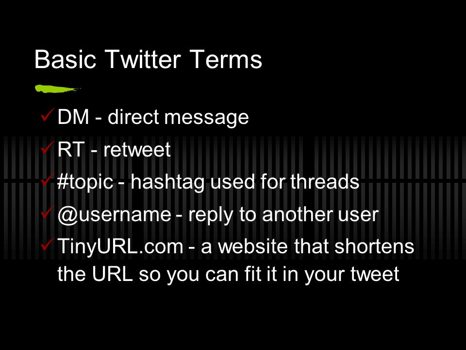 Basic Twitter Terms DM - direct message RT - retweet #topic - hashtag used for threads @username - reply to another user TinyURL.com - a website that shortens the URL so you can fit it in your tweet