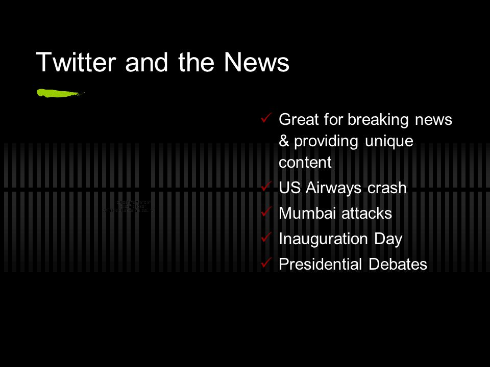 Twitter and the News Great for breaking news & providing unique content US Airways crash Mumbai attacks Inauguration Day Presidential Debates
