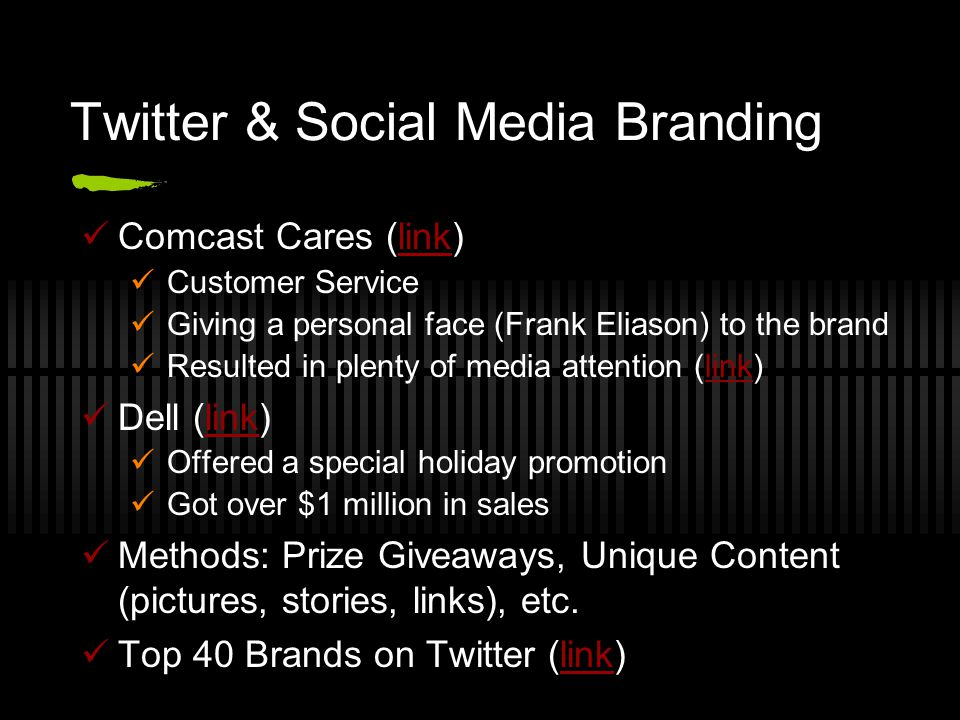 Twitter & Social Media Branding Comcast Cares (link)link Customer Service Giving a personal face (Frank Eliason) to the brand Resulted in plenty of media attention (link)link Dell (link)link Offered a special holiday promotion Got over $1 million in sales Methods: Prize Giveaways, Unique Content (pictures, stories, links), etc.
