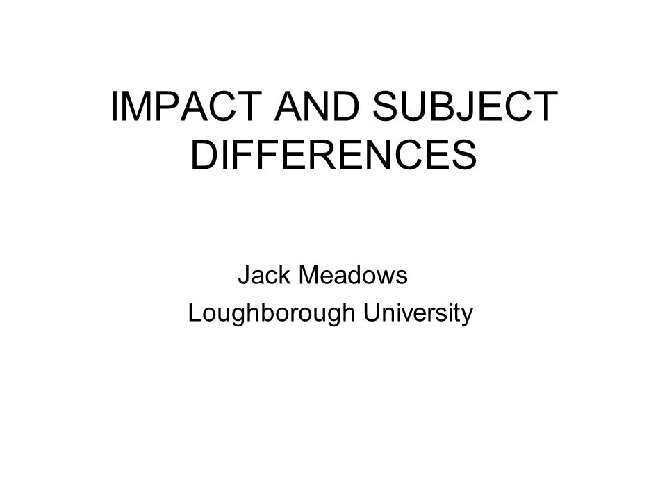 IMPACT AND SUBJECT DIFFERENCES Jack Meadows Loughborough University