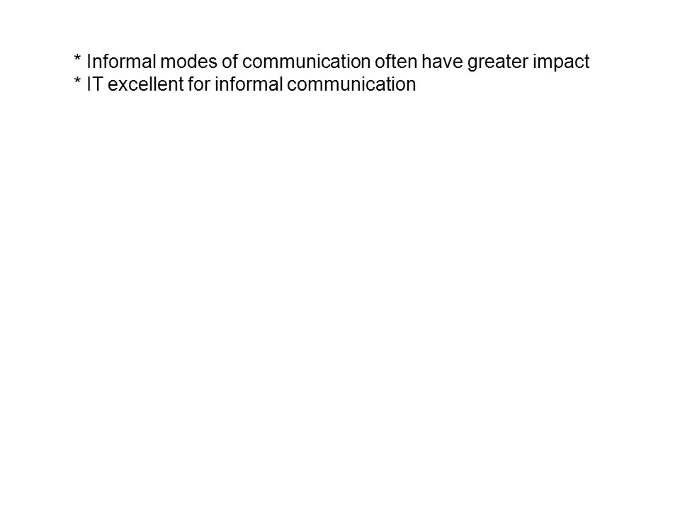 * Informal modes of communication often have greater impact * IT excellent for informal communication