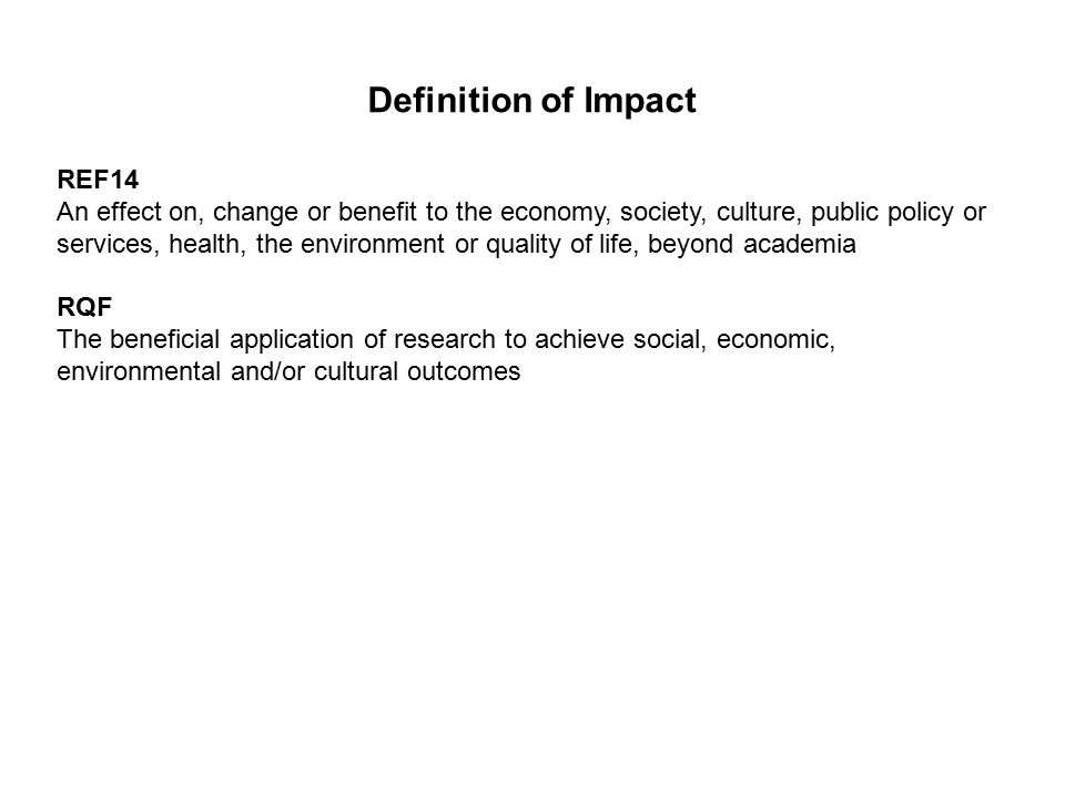 Definition of Impact REF14 An effect on, change or benefit to the economy, society, culture, public policy or services, health, the environment or quality of life, beyond academia RQF The beneficial application of research to achieve social, economic, environmental and/or cultural outcomes