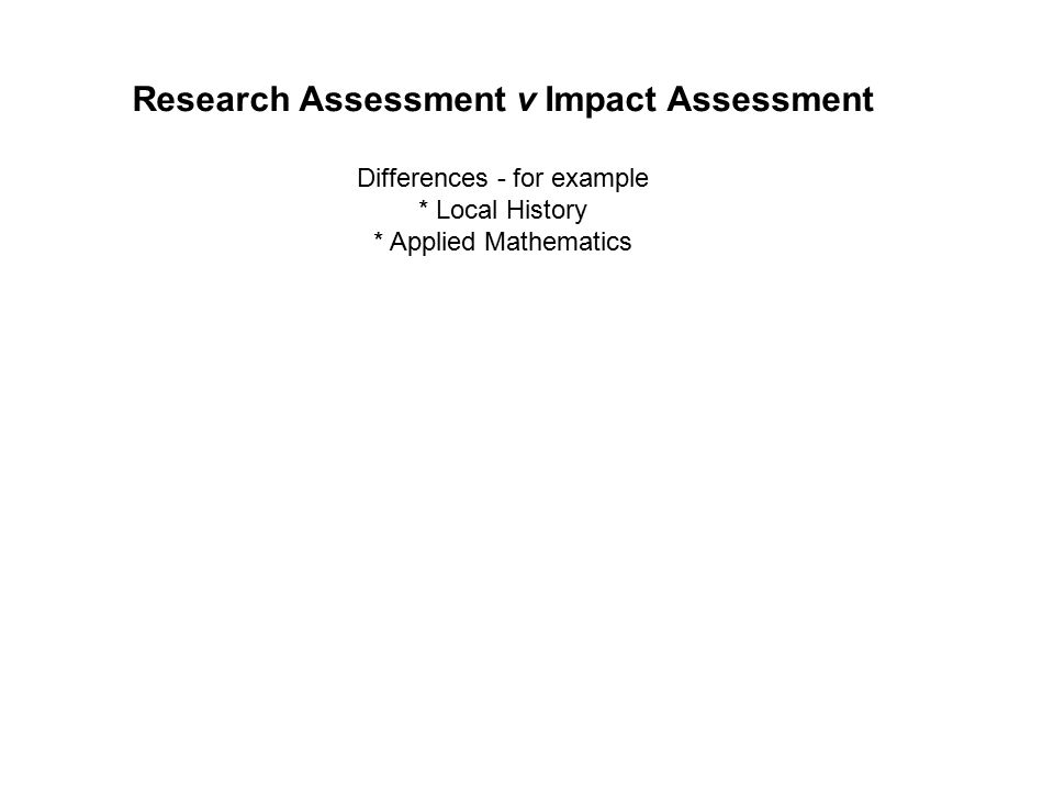 Research Assessment v Impact Assessment Differences - for example * Local History * Applied Mathematics