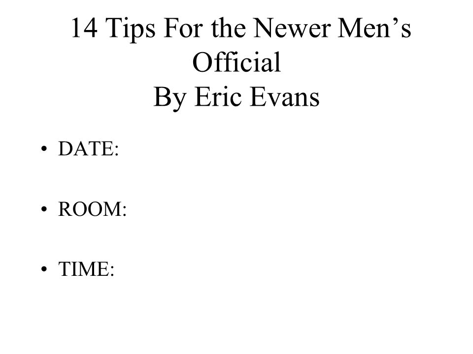 14 Tips For the Newer Men's Official By Eric Evans DATE: ROOM: TIME: