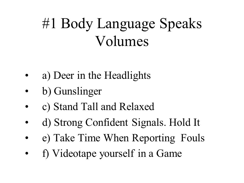 #1 Body Language Speaks Volumes a) Deer in the Headlights b) Gunslinger c) Stand Tall and Relaxed d) Strong Confident Signals.