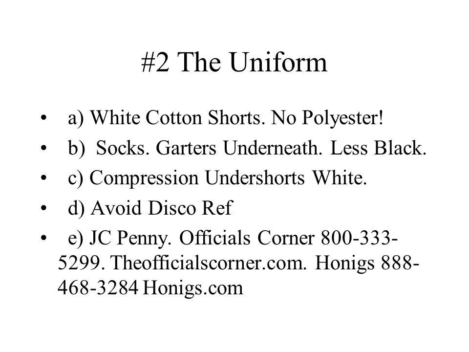 #2 The Uniform a) White Cotton Shorts. No Polyester! b) Socks. Garters Underneath. Less Black. c) Compression Undershorts White. d) Avoid Disco Ref e)