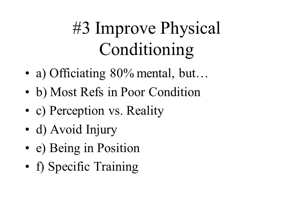 #3 Improve Physical Conditioning a) Officiating 80% mental, but… b) Most Refs in Poor Condition c) Perception vs.