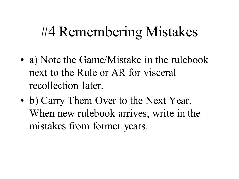 #4 Remembering Mistakes a) Note the Game/Mistake in the rulebook next to the Rule or AR for visceral recollection later.