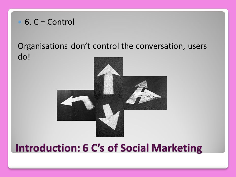 Introduction: 6 C's of Social Marketing 6. C = Control Organisations don't control the conversation, users do!