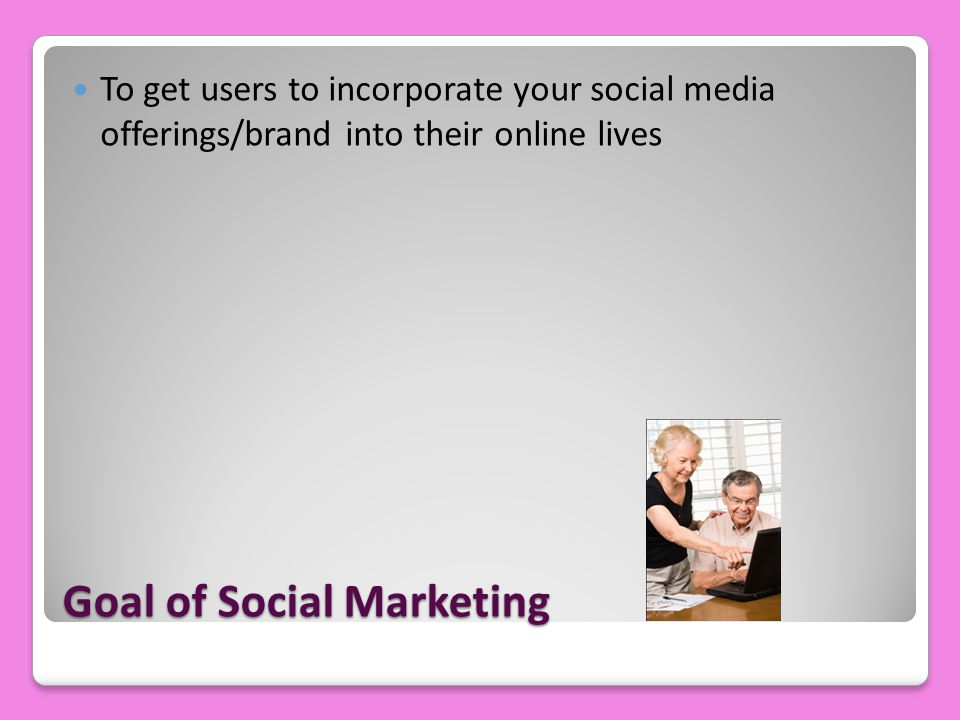 Goal of Social Marketing To get users to incorporate your social media offerings/brand into their online lives