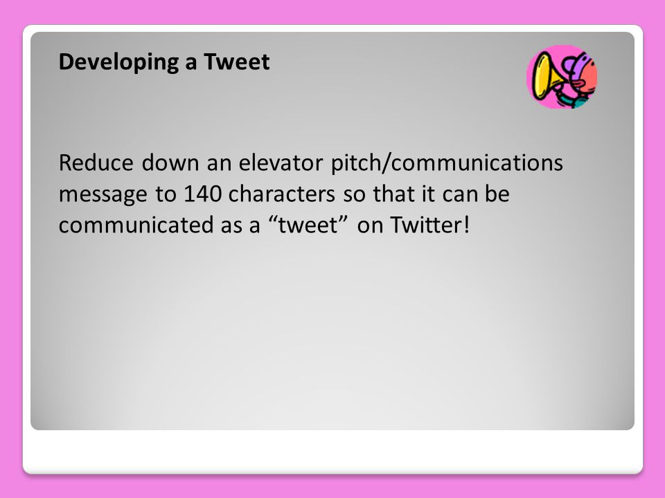 Developing a Tweet Reduce down an elevator pitch/communications message to 140 characters so that it can be communicated as a tweet on Twitter!