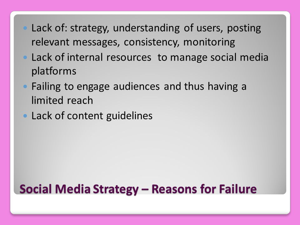 Social Media Strategy – Reasons for Failure Lack of: strategy, understanding of users, posting relevant messages, consistency, monitoring Lack of internal resources to manage social media platforms Failing to engage audiences and thus having a limited reach Lack of content guidelines