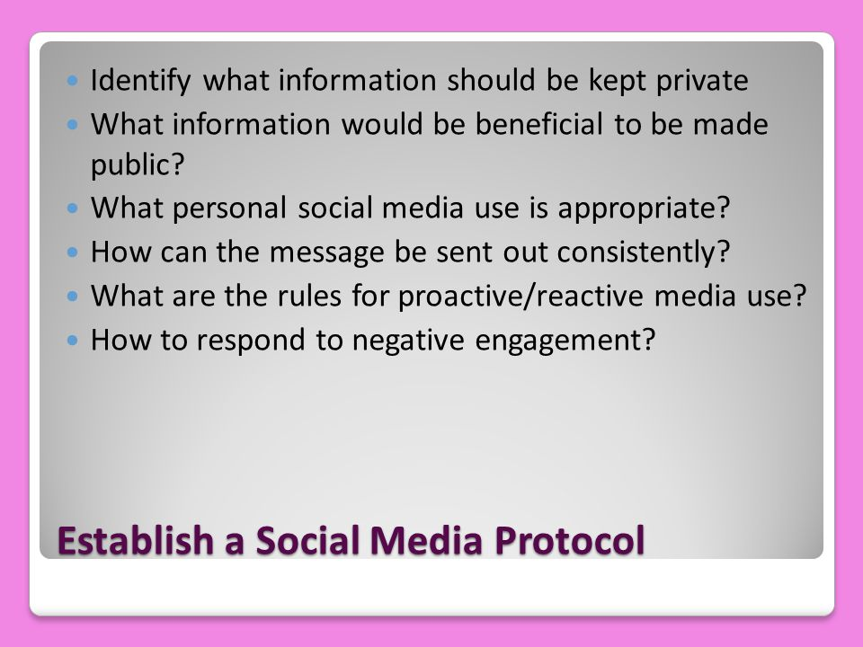 Establish a Social Media Protocol Identify what information should be kept private What information would be beneficial to be made public? What person