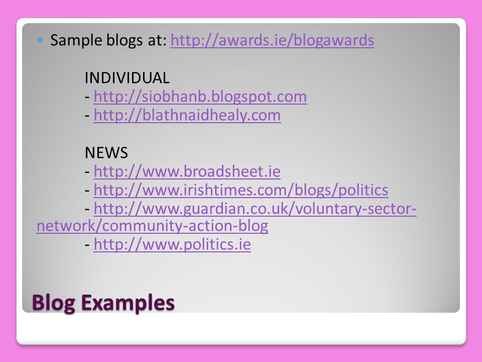 Blog Examples Sample blogs at: http://awards.ie/blogawardshttp://awards.ie/blogawards INDIVIDUAL - http://siobhanb.blogspot.comhttp://siobhanb.blogspo