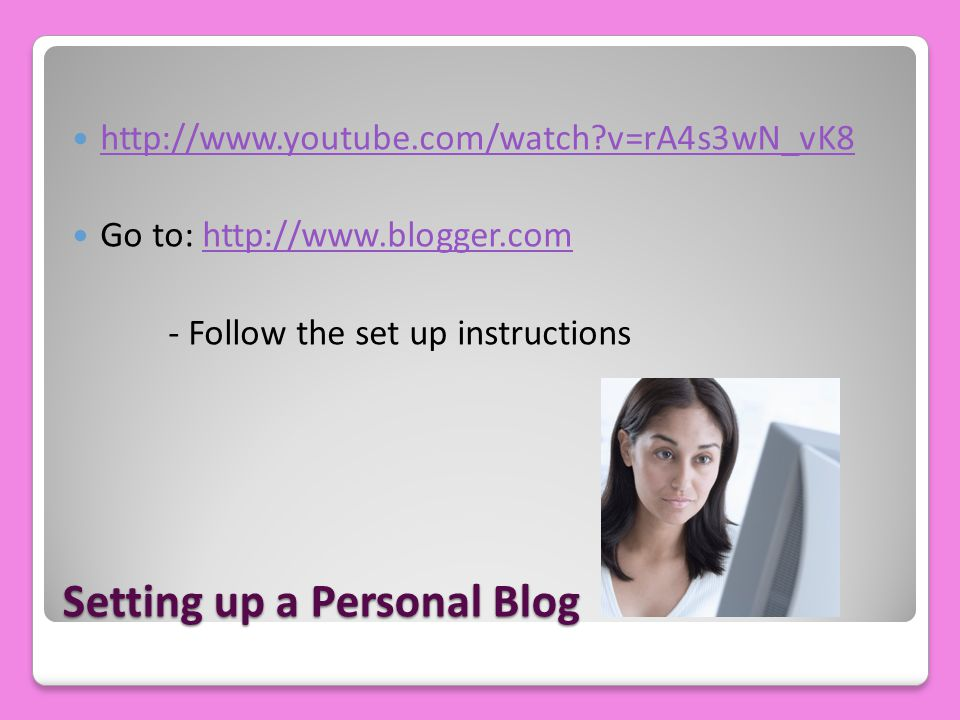 Setting up a Personal Blog http://www.youtube.com/watch?v=rA4s3wN_vK8 Go to: http://www.blogger.comhttp://www.blogger.com - Follow the set up instruct