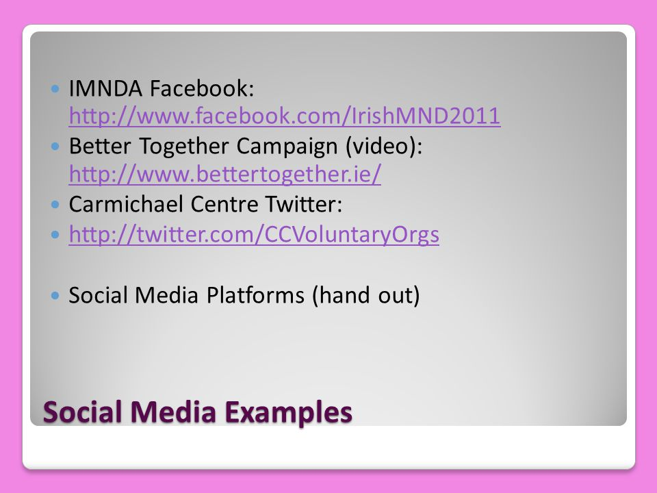 Social Media Examples IMNDA Facebook: http://www.facebook.com/IrishMND2011 http://www.facebook.com/IrishMND2011 Better Together Campaign (video): http://www.bettertogether.ie/ http://www.bettertogether.ie/ Carmichael Centre Twitter: http://twitter.com/CCVoluntaryOrgs Social Media Platforms (hand out)