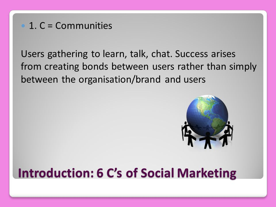 Introduction: 6 C's of Social Marketing 1. C = Communities Users gathering to learn, talk, chat.