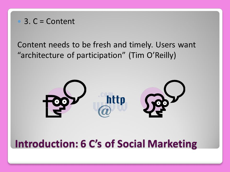 "Introduction: 6 C's of Social Marketing 3. C = Content Content needs to be fresh and timely. Users want ""architecture of participation"" (Tim O'Reilly)"