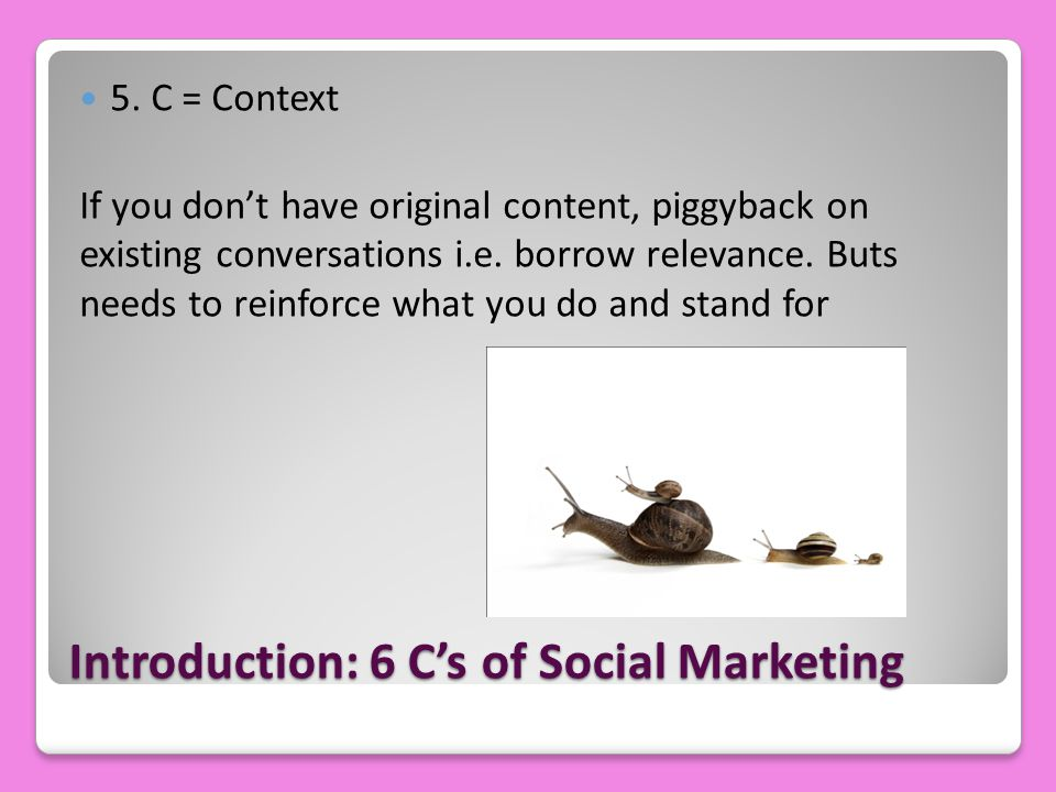 Introduction: 6 C's of Social Marketing 5. C = Context If you don't have original content, piggyback on existing conversations i.e. borrow relevance.