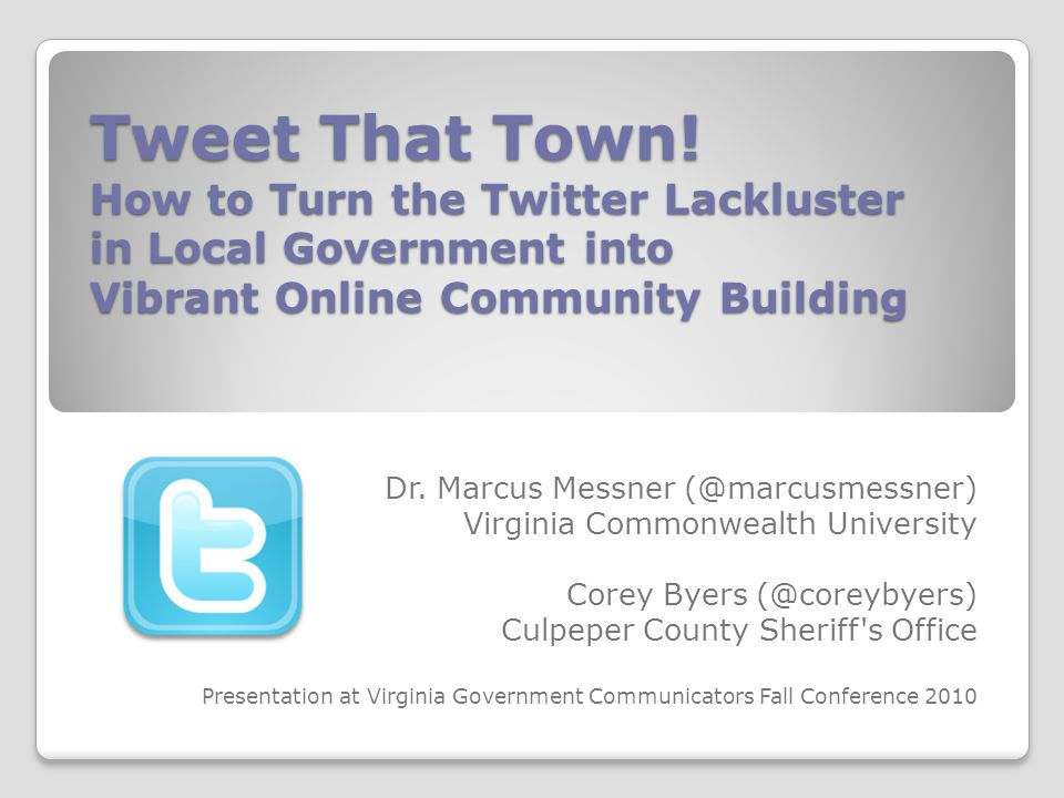 Tweet That Town! How to Turn the Twitter Lackluster in Local Government into Vibrant Online Community Building Dr. Marcus Messner (@marcusmessner) Vir