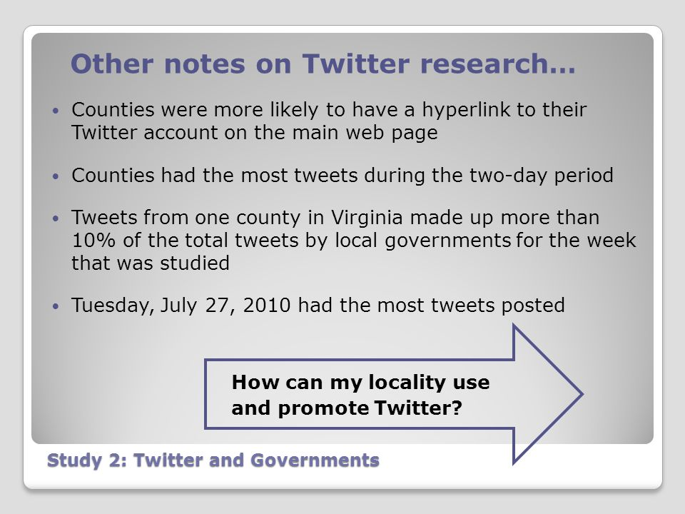 Study 2: Twitter and Governments Other notes on Twitter research… Counties were more likely to have a hyperlink to their Twitter account on the main web page Counties had the most tweets during the two-day period Tweets from one county in Virginia made up more than 10% of the total tweets by local governments for the week that was studied Tuesday, July 27, 2010 had the most tweets posted How can my locality use and promote Twitter