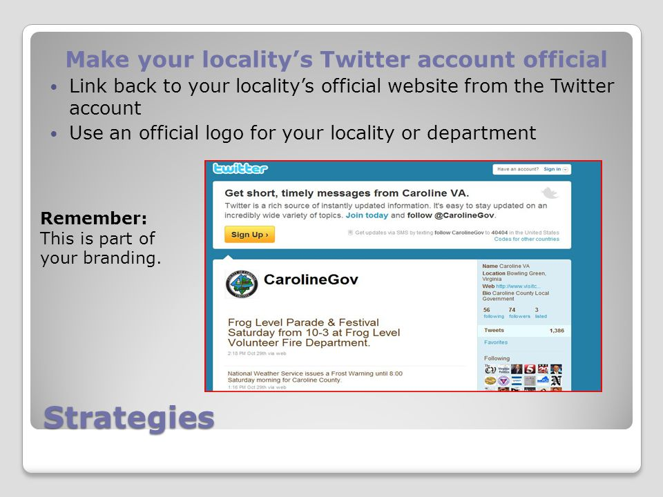 Strategies Make your locality's Twitter account official Link back to your locality's official website from the Twitter account Use an official logo for your locality or department Remember: This is part of your branding.