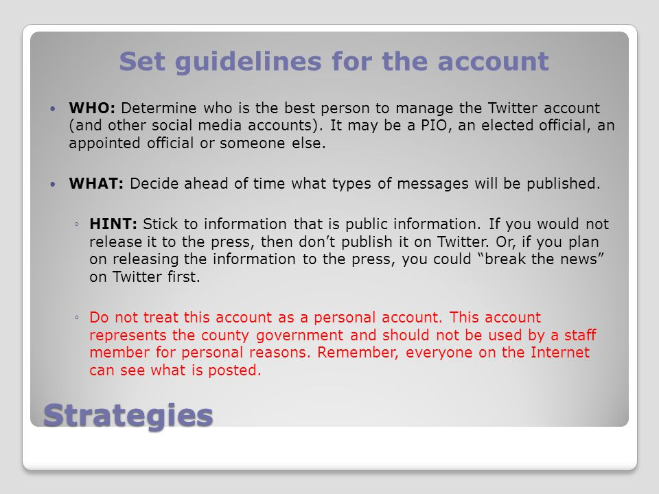 Strategies Set guidelines for the account WHO: Determine who is the best person to manage the Twitter account (and other social media accounts).
